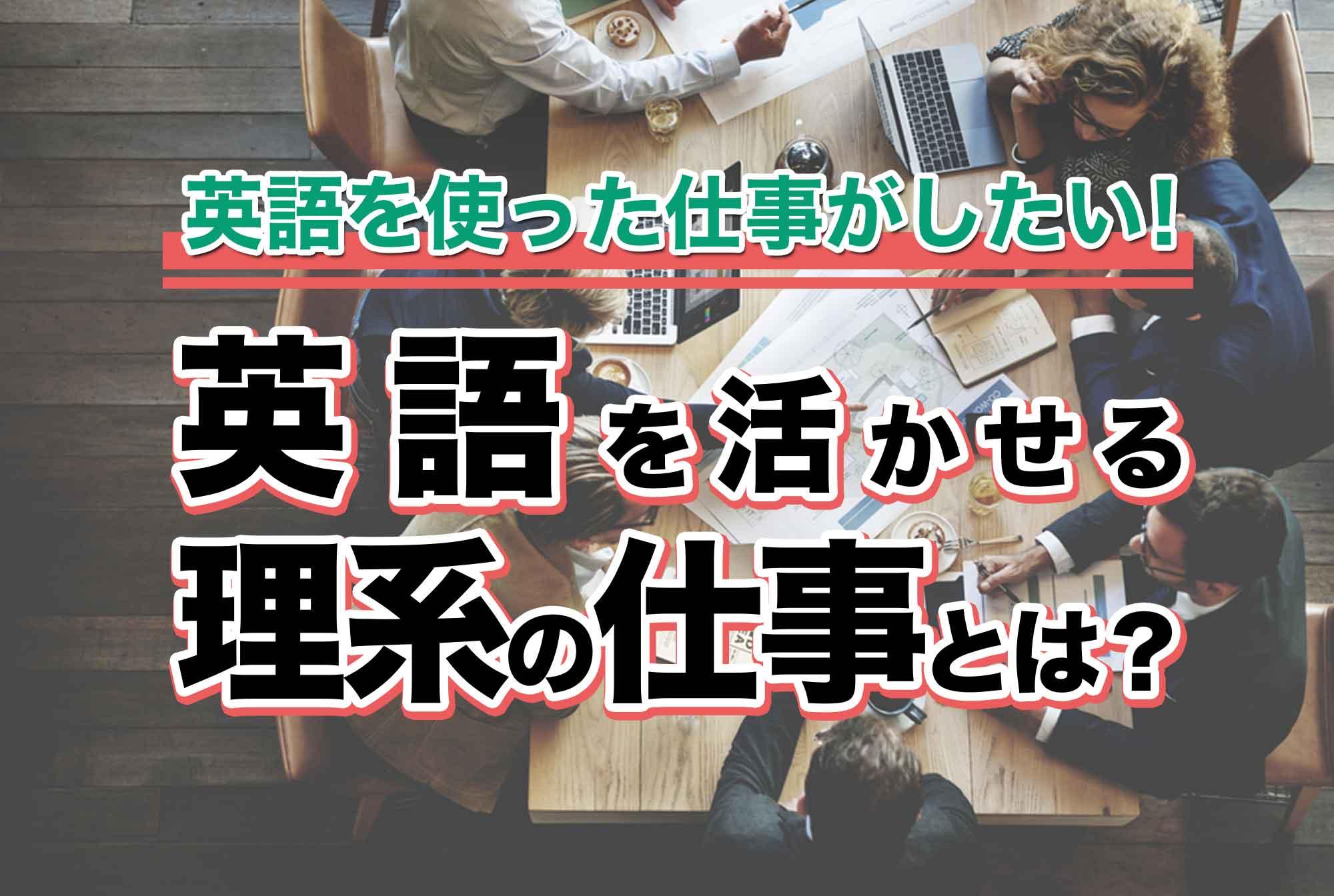 英語を使った仕事がしたい!英語を活かせる理系の仕事とは?