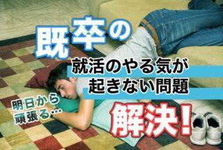 既卒の就活のやり気が起きない問題を、解決!